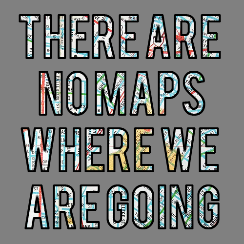 Gray background with the words There Are No Maps Where We Are Going